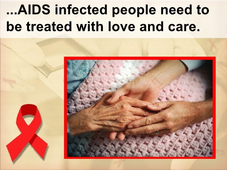 ...AIDS infected people need to be treated with love and care.