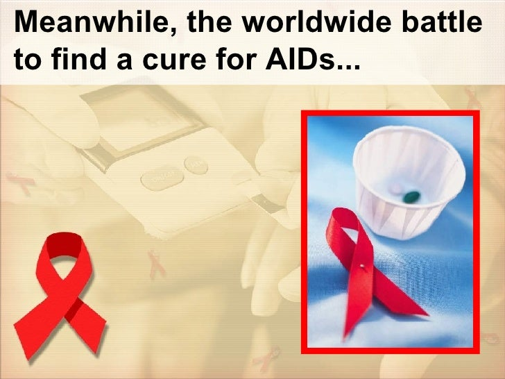 Meanwhile, the worldwide battle to find a cure for AIDs...