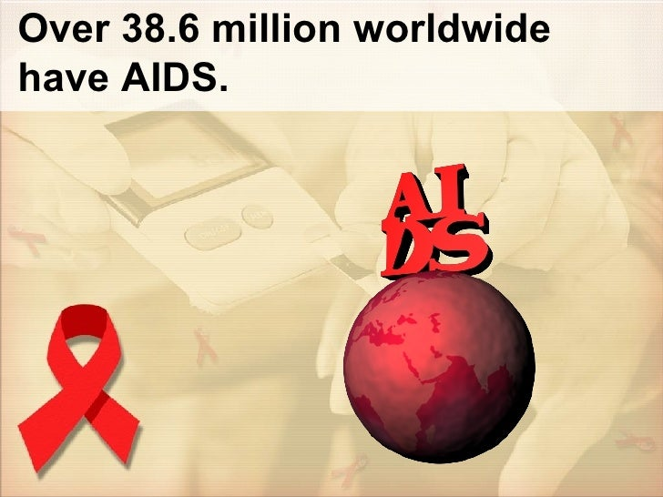 Over 38.6 million worldwide have AIDS.