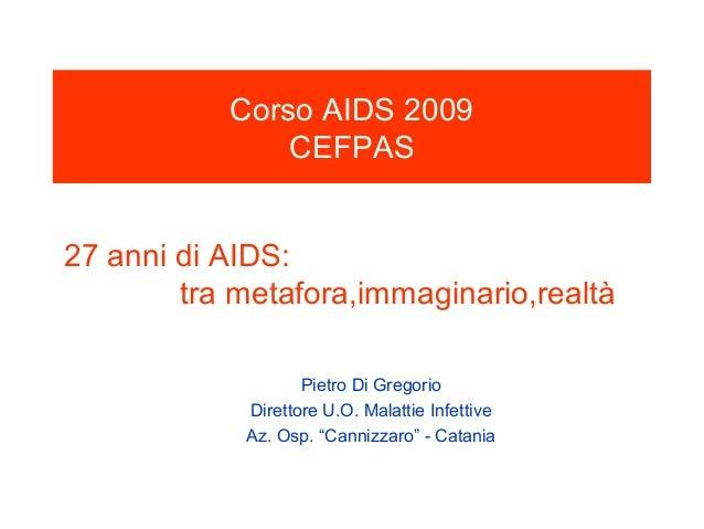 Corso AIDS 2009               CEFPAS27 anni di AIDS:        tra metafora,immaginario,realtà                   Pietro Di Gr...