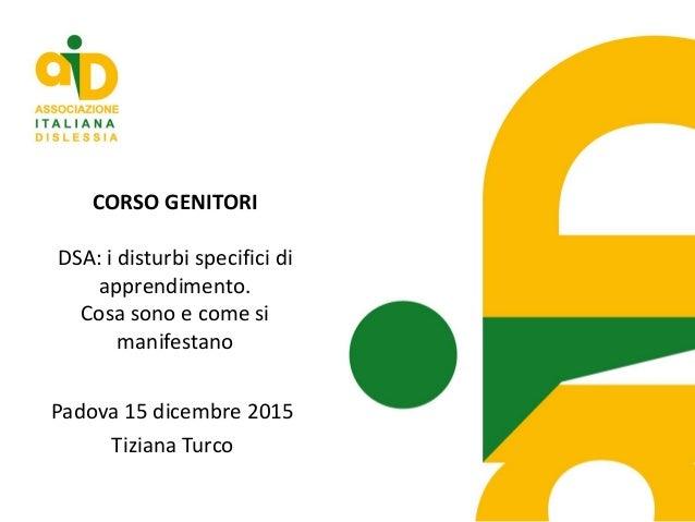 CORSO GENITORI DSA: i disturbi specifici di apprendimento. Cosa sono e come si manifestano Padova 15 dicembre 2015 Tiziana...