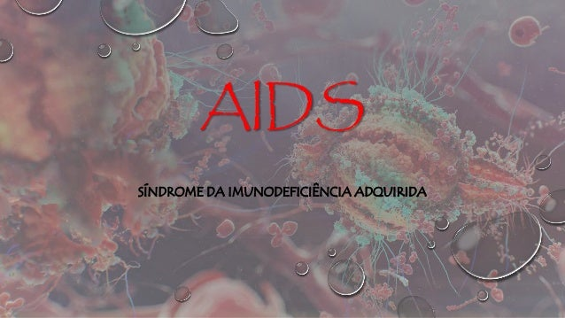 AIDS SÍNDROME DA IMUNODEFICIÊNCIA ADQUIRIDA