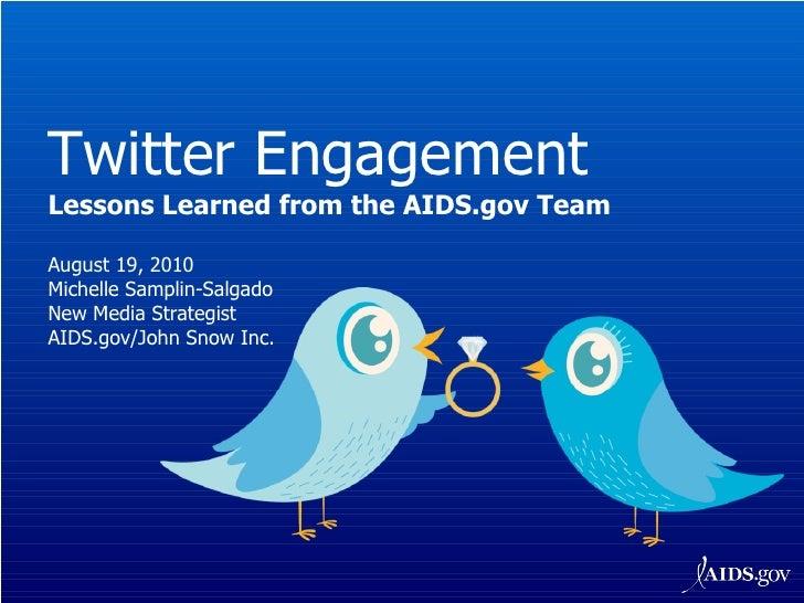 Twitter Engagement Lessons Learned from the AIDS.gov Team August 19, 2010 Michelle Samplin-Salgado New Media Strategist AI...