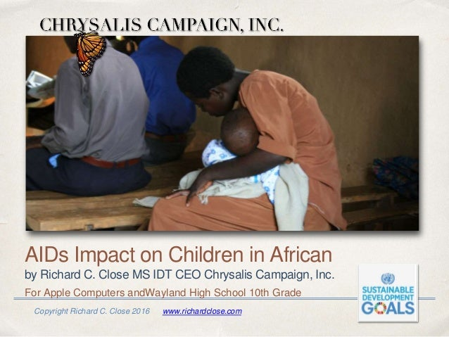 Copyright Richard C. Close 2016 www.richardclose.com AIDs Impact on Children in African by Richard C. Close MS IDT CEO Chr...