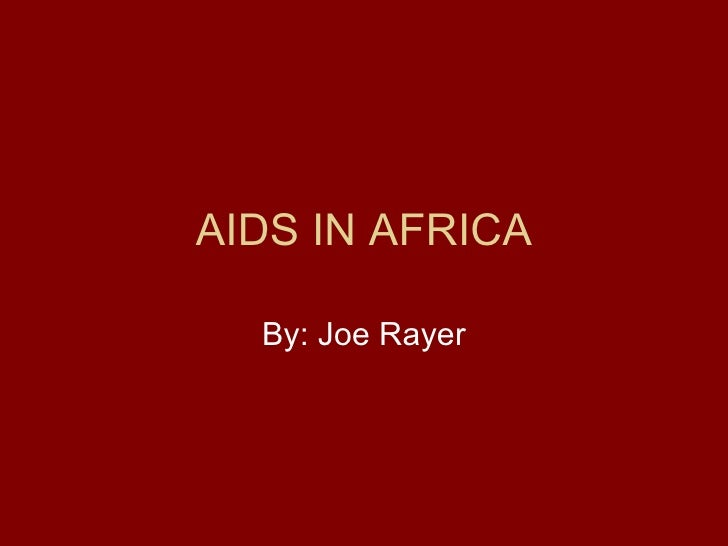 AIDS IN AFRICA By: Joe Rayer