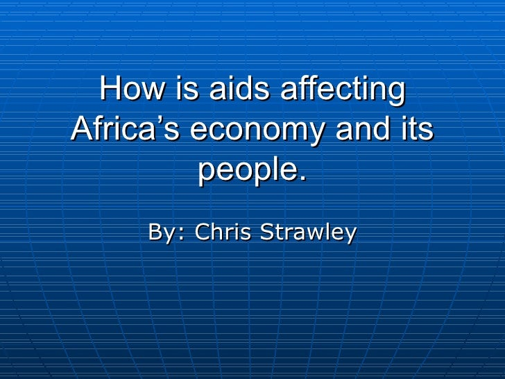 How is aids affecting Africa's economy and its people. By: Chris Strawley