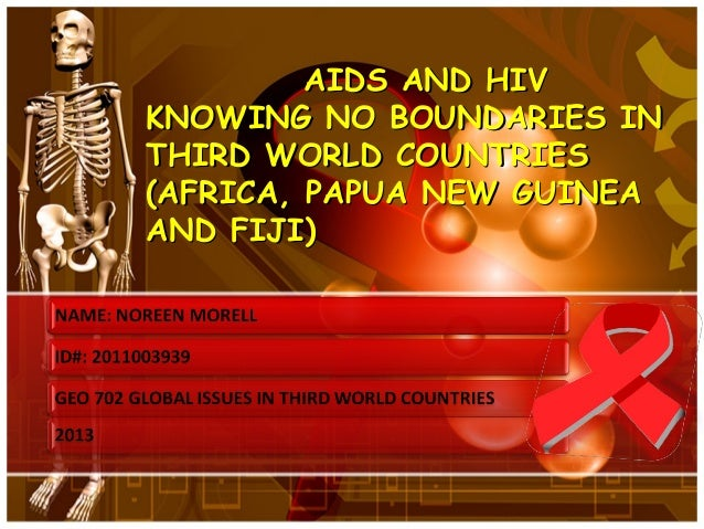 AIDS AND HIVKNOWING NO BOUNDARIES INTHIRD WORLD COUNTRIES(AFRICA, PAPUA NEW GUINEAAND FIJI)