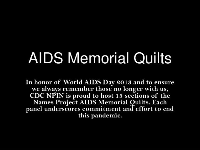 AIDS Memorial Quilts In honor of World AIDS Day 2013 and to ensure we always remember those no longer with us, CDC NPIN is...