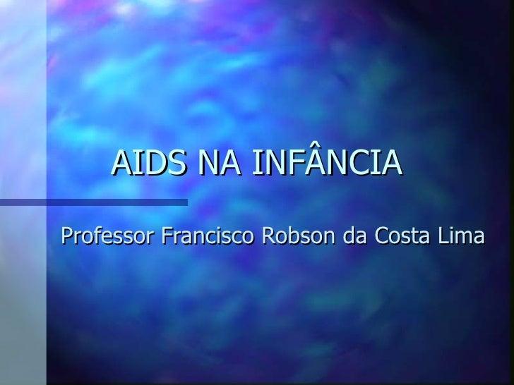 AIDS NA INFÂNCIA  Professor Francisco Robson da Costa Lima