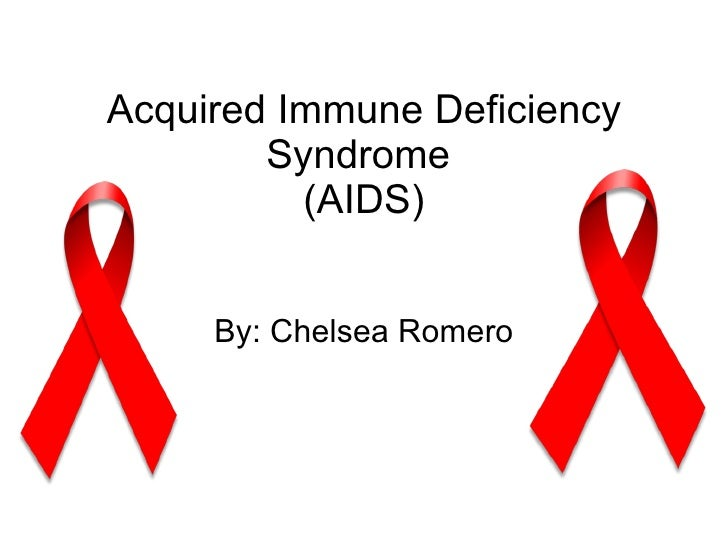 Acquired Immune Deficiency Syndrome  (AIDS) By: Chelsea Romero