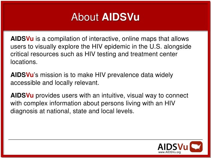 About AIDSVuAIDSVu is a compilation of interactive, online maps that allowsusers to visually explore the HIV epidemic in t...