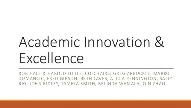 Academic Innovation & Excellence ROB HALE & HAROLD LITTLE, CO-CHAIRS; GREG ARBUCKLE, MARKO DUMANCIC, FRED GIBSON, BETH LAV...