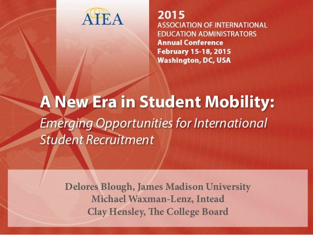 A New Era in Student Mobility: Emerging Opportunities for International Student Recruitment Delores Blough, James Madison ...