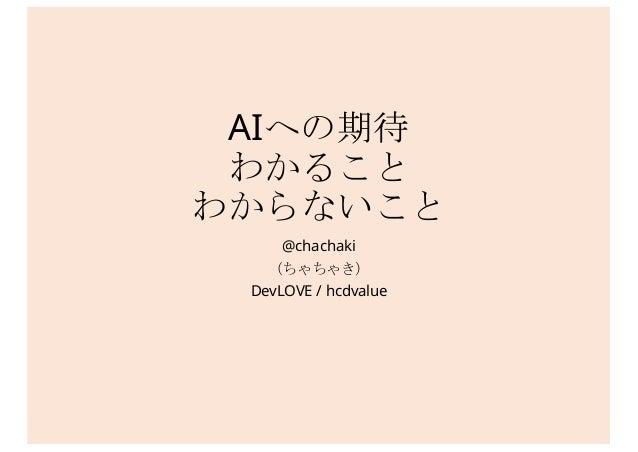 AIへの期待 わかること わからないこと @chachaki (ちゃちゃき) DevLOVE / hcdvalue