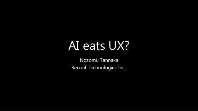 AI eats UX? Nozomu Tannaka Recruit Technologies Inc.,