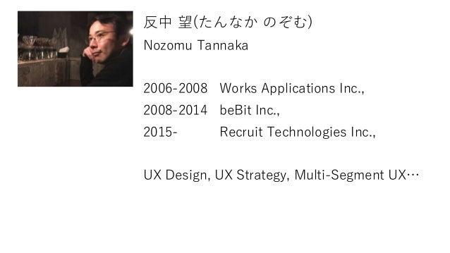 反中 望(たんなか のぞむ) Nozomu Tannaka 2006-2008 Works Applications Inc., 2008-2014 beBit Inc., 2015- Recruit Technologies Inc., UX...