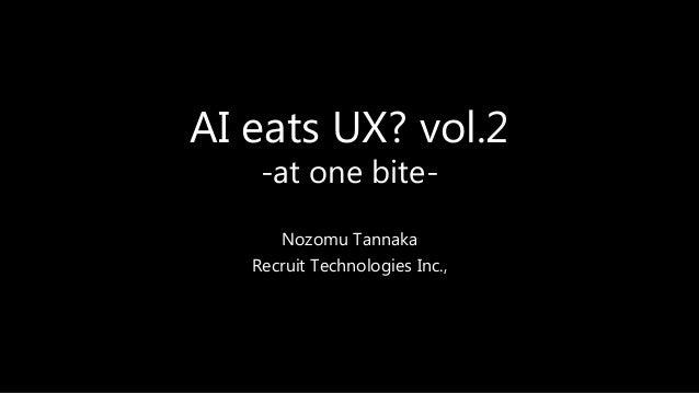 AI eats UX? vol.2 -at one bite- Nozomu Tannaka Recruit Technologies Inc.,