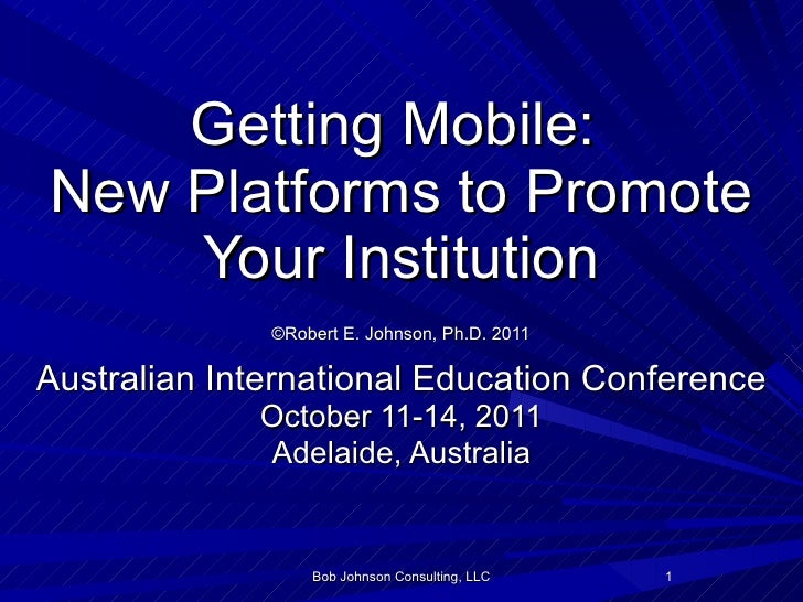 Getting Mobile:  New Platforms to Promote Your Institution   ©Robert E. Johnson, Ph.D. 2011   Australian International Edu...