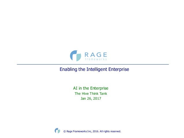 © Rage Frameworks Inc, 2016. All rights reserved. Enabling the Intelligent Enterprise  AI in the Enterprise ...