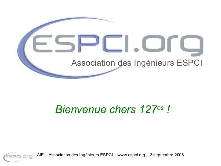 Bienvenue chers 127 es  ! Association des Ingénieurs ESPCI AIE – Association des Ingénieurs ESPCI – www.espci.org – 3 sept...