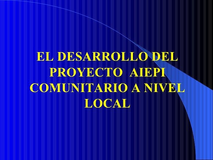 EL DESARROLLO DEL PROYECTO  AIEPI COMUNITARIO A NIVEL LOCAL