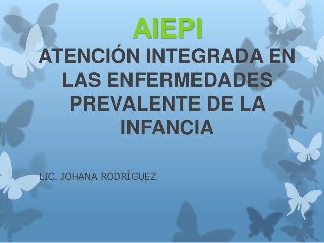 AIEPI ATENCIÓN INTEGRADA EN LAS ENFERMEDADES PREVALENTE DE LA INFANCIA LIC. JOHANA RODRÍGUEZ