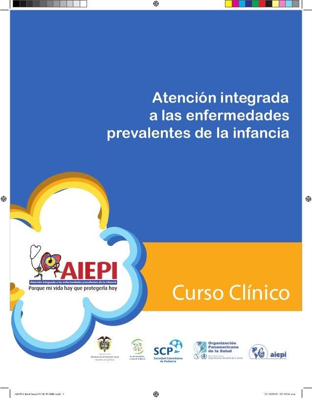 Curso ClínicoAtención integradaa las enfermedadesprevalentes de la infanciaAIEPI-LibroClinico19 OCTUBRE.indd 1 21/10/2010 ...