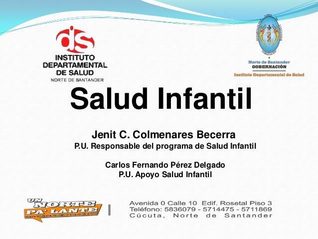 Salud Infantil Jenit C. Colmenares Becerra P.U. Responsable del programa de Salud Infantil Carlos Fernando Pérez Delgado P...