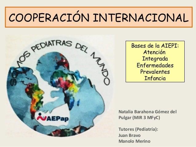 COOPERACIÓN INTERNACIONAL Bases de la AIEPI: Atención Integrada Enfermedades Prevalentes Infancia Natalia Barahona Gómez d...
