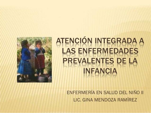 ATENCIÓN INTEGRADA A LAS ENFERMEDADES PREVALENTES DE LA      INFANCIA  ENFERMERÍA EN SALUD DEL NIÑO II    LIC. GINA MENDOZ...