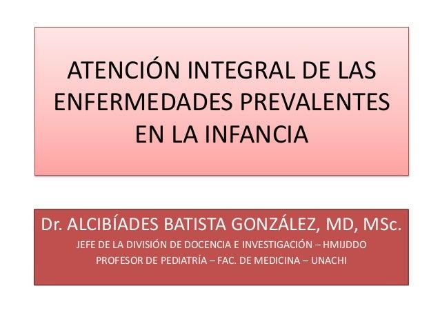 ATENCIÓN INTEGRAL DE LASENFERMEDADES PREVALENTESEN LA INFANCIADr. ALCIBÍADES BATISTA GONZÁLEZ, MD, MSc.JEFE DE LA DIVISIÓN...