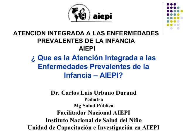 ¿ Que es la Atención Integrada a las Enfermedades Prevalentes de la Infancia – AIEPI? ATENCION INTEGRADA A LAS ENFERMEDADE...