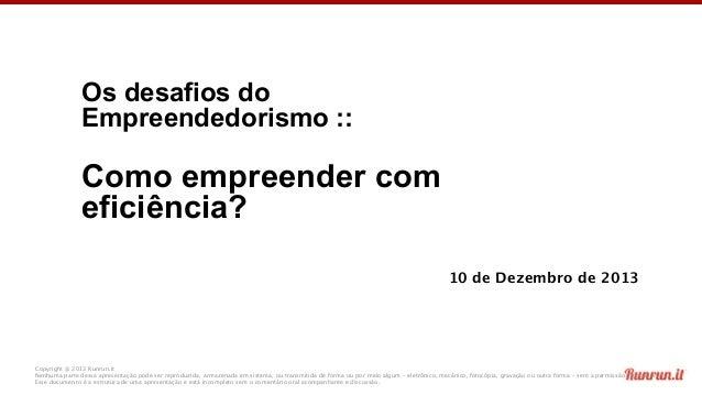 Os desafios do Empreendedorismo ::  Como empreender com eficiência? 10 de Dezembro de 2013  Copyright @ 2013 Runrun.it Nen...