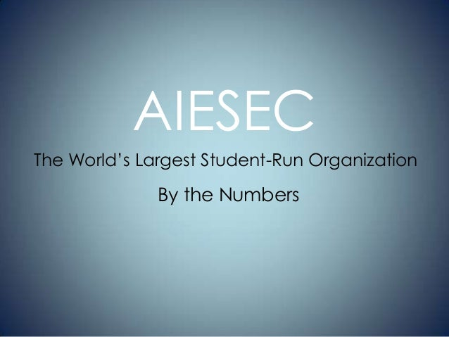 AIESEC The World's Largest Student-Run Organization  By the Numbers
