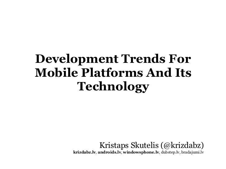 Development Trends For Mobile Platforms And Its Technology <ul><li>Kristaps Skutelis (@krizdabz) </li></ul><ul><li>krizdab...