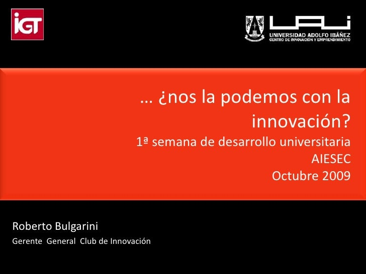 … ¿nos la podemos con la innovación?1ª semana de desarrollo universitaria AIESECOctubre2009<br />Roberto Bulgarini<br />Ge...