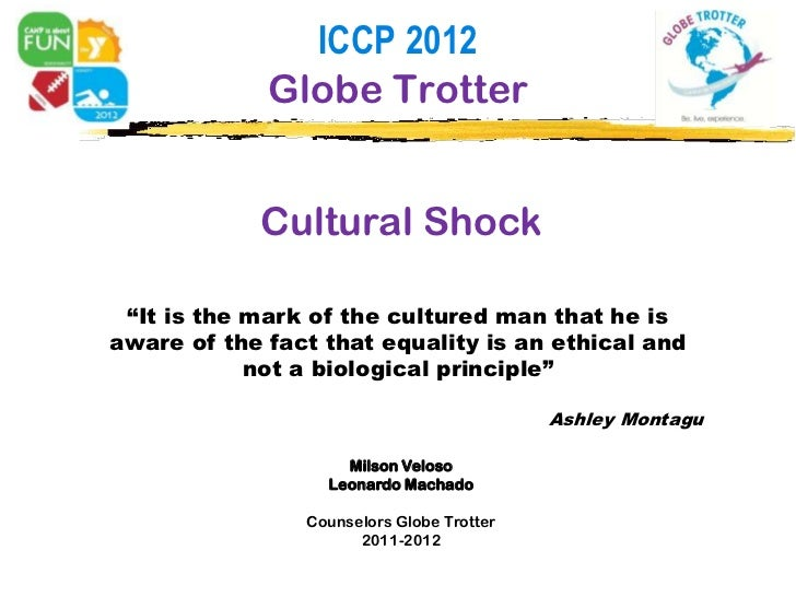"""ICCP 2012             Globe Trotter            Cultural Shock """"It is the mark of the cultured man that he isaware of the f..."""