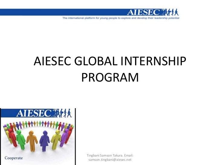 AIESEC GLOBAL INTERNSHIP PROGRAM<br />Tingbani Samson Takura. Email: samson.tingbani@aiesec.net<br />