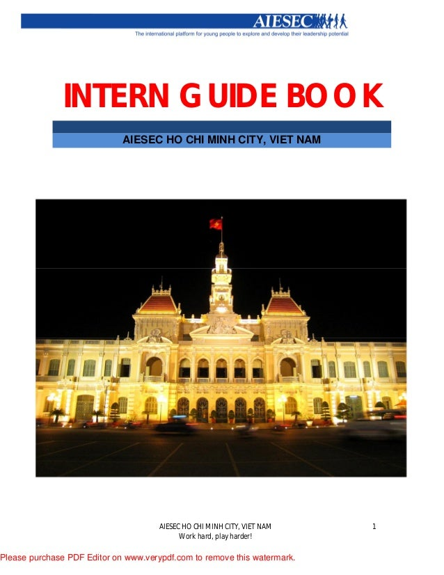 AIESEC HO CHI MINH CITY, VIET NAM Work hard, play harder! 1 INTERN GUIDE BOOK AIESEC HO CHI MINH CITY, VIET NAM Please pur...
