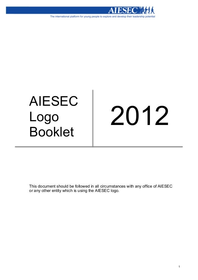 1 AIESEC Logo Booklet 2012 This document should be followed in all circumstances with any office of AIESEC or any other ...