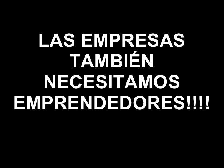 LAS EMPRESAS TAMBIÉN NECESITAMOS EMPRENDEDORES!!!!