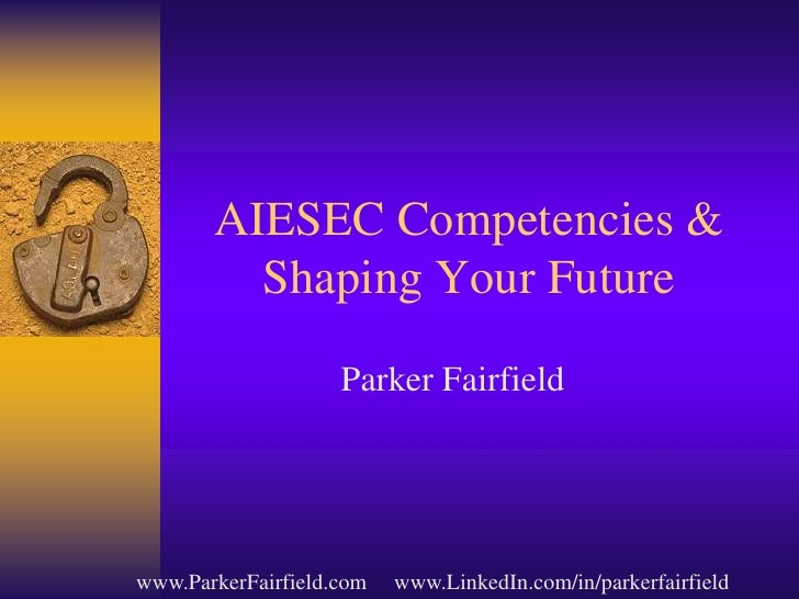 AIESEC Competencies & Shaping Your Future<br />Parker Fairfield<br />            www.ParkerFairfield.com     www.LinkedIn....