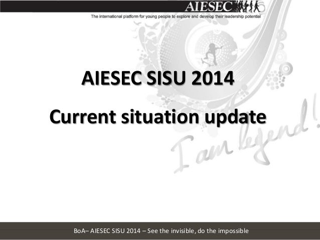 AIESEC SISU 2014  Current situation update  BoA– AIESEC SISU 2014 – See the invisible, do the impossible