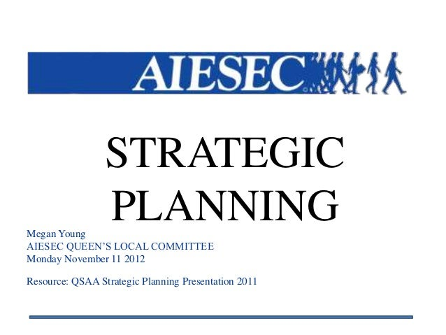 STRATEGICMegan Young                 PLANNINGAIESEC QUEEN'S LOCAL COMMITTEEMonday November 11 2012Resource: QSAA Strategic...