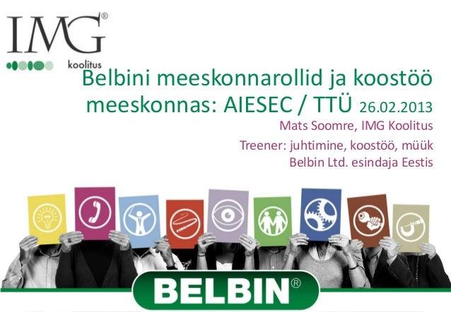 Belbini meeskonnarollid ja koostöömeeskonnas: AIESEC / TTÜ 26.02.2013                     Mats Soomre, IMG Koolitus       ...