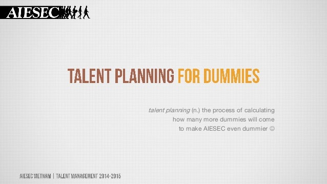 talent planning (n.) the process of calculating how many more dummies will come to make AIESEC even dummier 