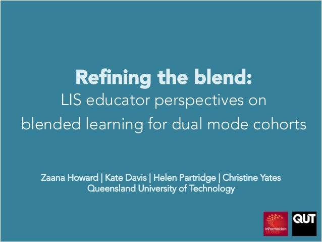 Refining the blend: LIS educator perspectives on blended learning for dual mode cohortsZaana Howard | Kate Davis | Helen Pa...