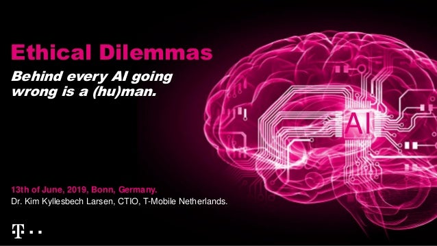 Ethical Dilemmas 13th of June, 2019, Bonn, Germany. Dr. Kim Kyllesbech Larsen, CTIO, T-Mobile Netherlands. Behind every AI...