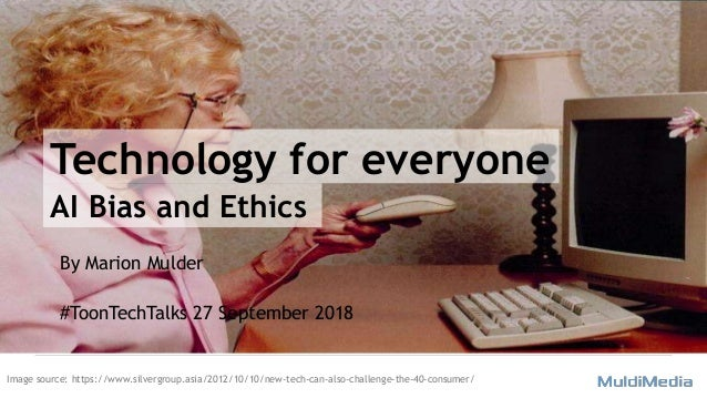Technology for everyone By Marion Mulder #ToonTechTalks 27 September 2018 AI Bias and Ethics Image source: https://www.sil...