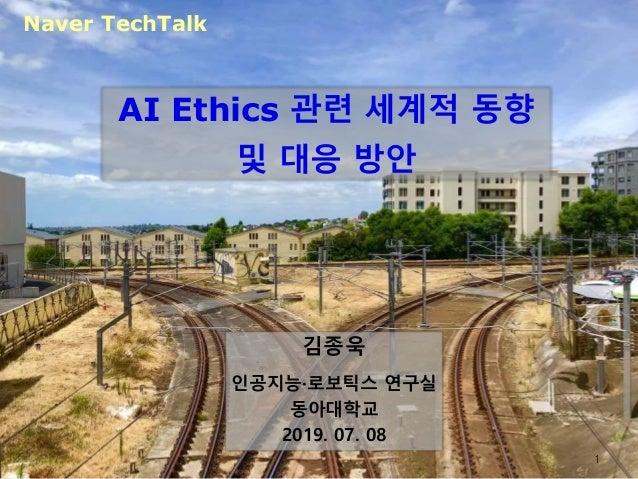 AI Ethics 관련 세계적 동향 및 대응 방안 김종욱 인공지능·로보틱스 연구실 동아대학교 2019. 07. 08 Naver TechTalk 1